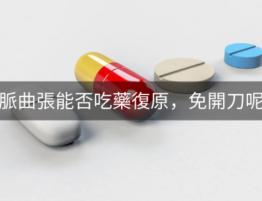 治療靜脈曲張能否靠吃藥、免開刀呢?